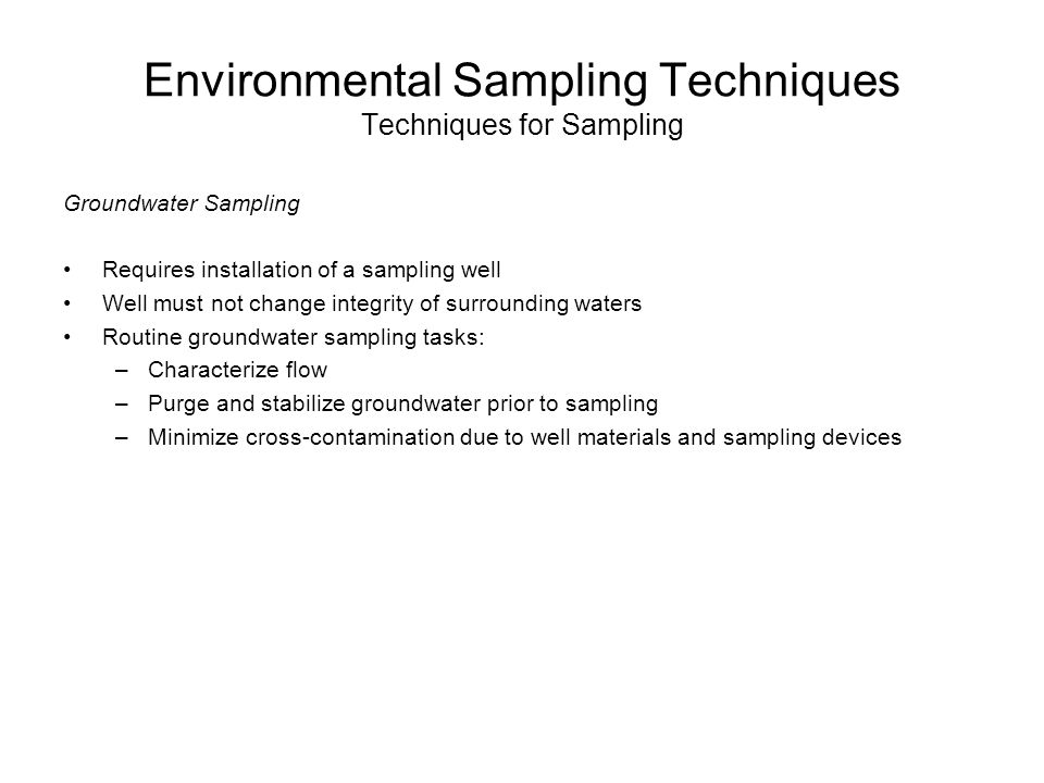 Environmental Sampling Techniques Techniques for Sampling Groundwater Sampling Requires installation of a sampling well Well must not change integrity