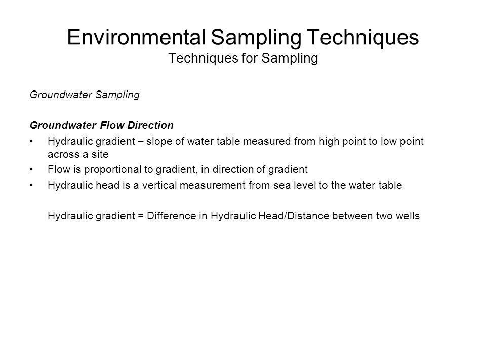 Environmental Sampling Techniques Techniques for Sampling Groundwater Sampling Groundwater Flow Direction Hydraulic gradient – slope of water table me