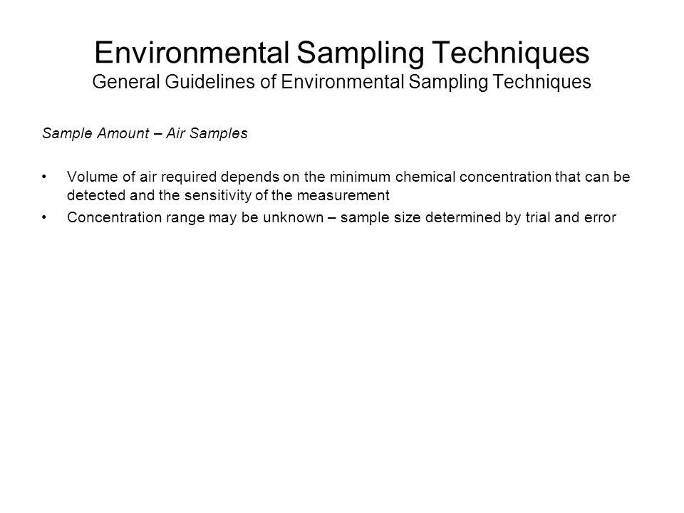 Environmental Sampling Techniques Techniques for Sampling Groundwater Sampling Well Purging Used to remove stagnant water in the well borehole and sandpack for representative sample USGS stabilization parameters: –DO ± 0.3 mg/L –Turbidity ± 10 % (for samples > 10 NTUs) –Specific conductivity ± 3% –ORP ± 10 mV –pH ± 0.1 unit –Temp.
