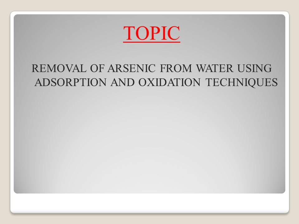 TOPIC REMOVAL OF ARSENIC FROM WATER USING ADSORPTION AND OXIDATION TECHNIQUES