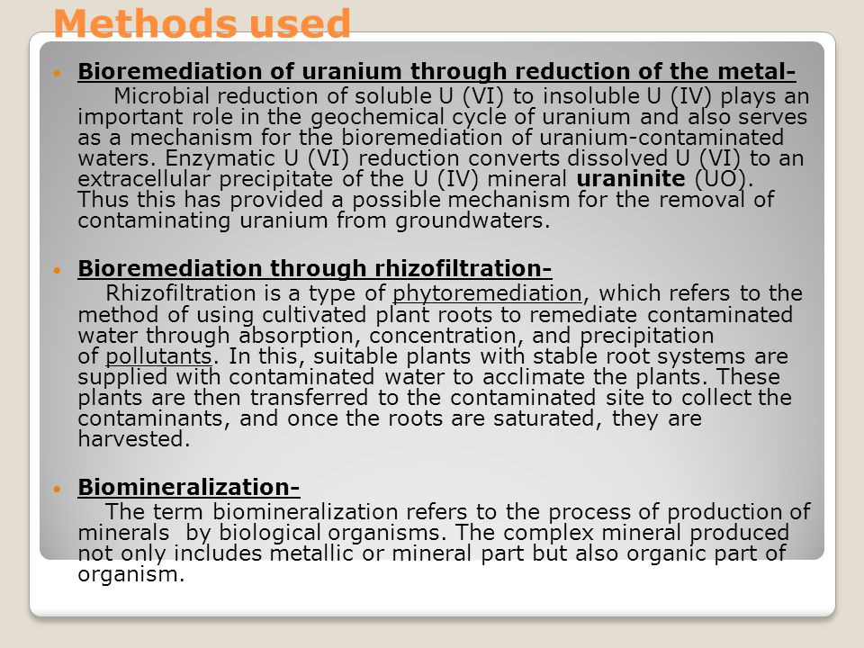 Methods used Bioremediation of uranium through reduction of the metal- Microbial reduction of soluble U (VI) to insoluble U (IV) plays an important ro