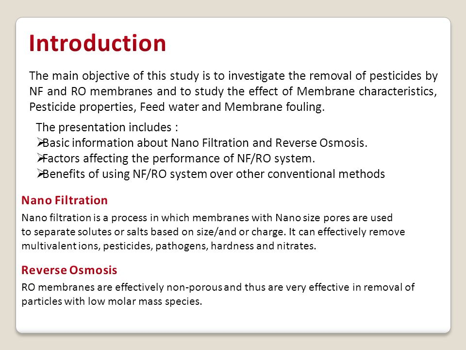 NF/RO System Membrane Properties Feed water composition Pesticide Properties MWCO Water pH Molecular weight Membrane Porosity Solute Concentration Molecular Size Membrane material Ionic Strength Chemical property Organic matter Polarity Summary of factors to be considered while designing a NF/RO system Study on three different membranes NF90, NF270 and NTR7250 for removal of Atrazine ParametersEffects on all three membrane Feed ConcentrationNegligible effect PressureRetention increased with increased pressure pHBest retention at 7; reduces at 4 and 10 Humic AcidRejection increased Flux decreased TiO 2 Rejection increased Flux decreased