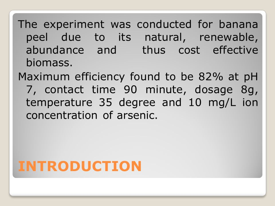 INTRODUCTION The experiment was conducted for banana peel due to its natural, renewable, abundance and thus cost effective biomass. Maximum efficiency