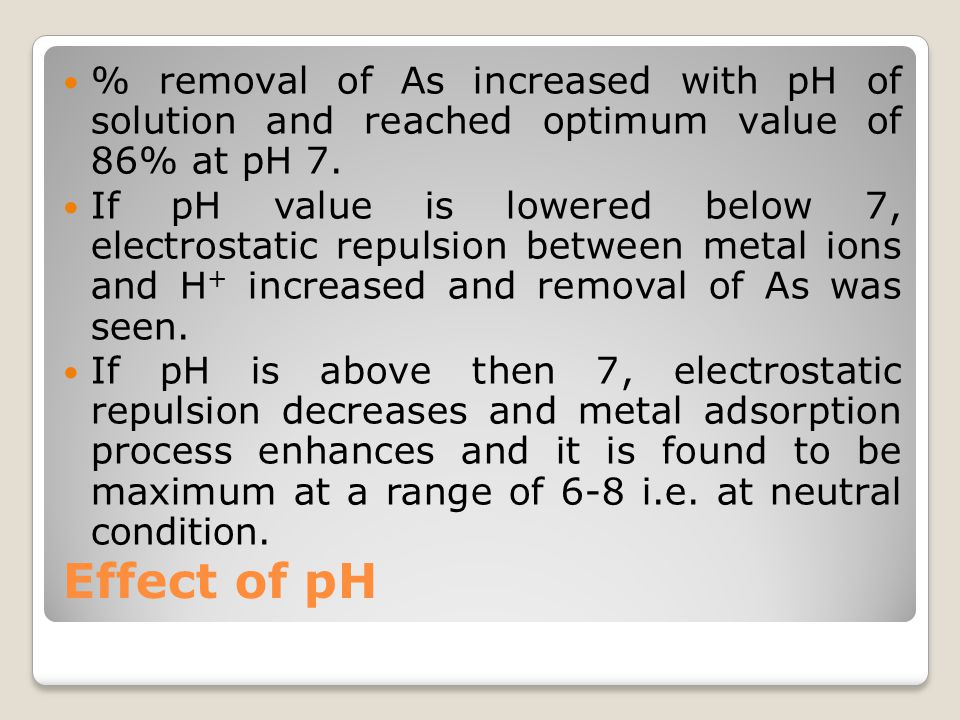 Effect of pH % removal of As increased with pH of solution and reached optimum value of 86% at pH 7. If pH value is lowered below 7, electrostatic rep