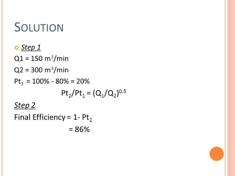 S CRUBBER Efficiency where, k = Scrubber coefficient (m 3 of gas/ m 3 of liquid) R = Liquid-to-gas flow rate (Q L /Q G ) ψ = internal impaction parameter Internal impaction parameter where, c = Cunningham correction factor ρ p = particle density (kg/m 3 ) Vg = speed of gas at throat (m/sec) d p = diameter of particle (m) d d = diameter of droplet (m) μ = dynamic viscosity of gas, (Pa-S)
