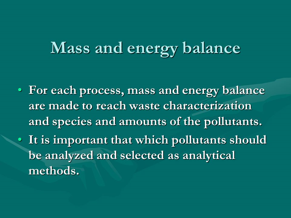 Mass and energy balance (continued) For example, in milk and milk product industry, if A process (pasteurization unit) does not use CN material as input, this pollutant should not be characterized in waste analysis.For example, in milk and milk product industry, if A process (pasteurization unit) does not use CN material as input, this pollutant should not be characterized in waste analysis.