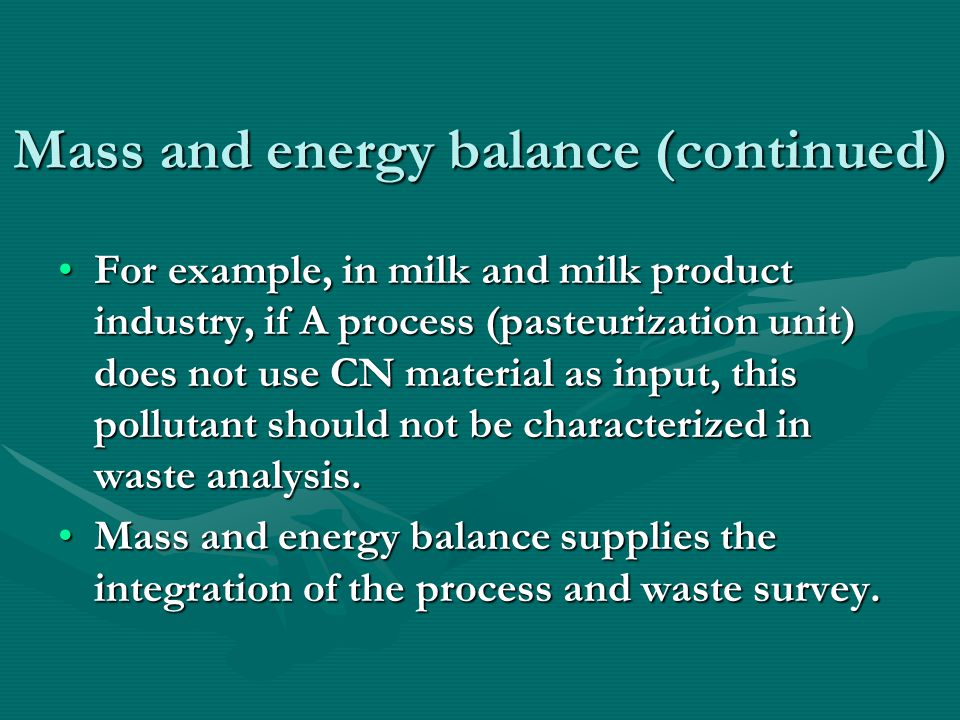 Mass and energy balance (continued) In other words, nobody can do waste survey unless doing mass and energy balance related any process.In other words, nobody can do waste survey unless doing mass and energy balance related any process.