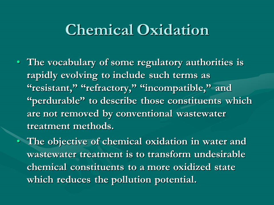 Chemical Oxidation (continued) It is often unnecessary to carry the oxidation of a compound to completion since, depending on the oxidant and oxidizing conditions, the intermediate oxidation products which may be formed will be of much lower toxicity or less objectionable characteristic than the original materials.It is often unnecessary to carry the oxidation of a compound to completion since, depending on the oxidant and oxidizing conditions, the intermediate oxidation products which may be formed will be of much lower toxicity or less objectionable characteristic than the original materials.