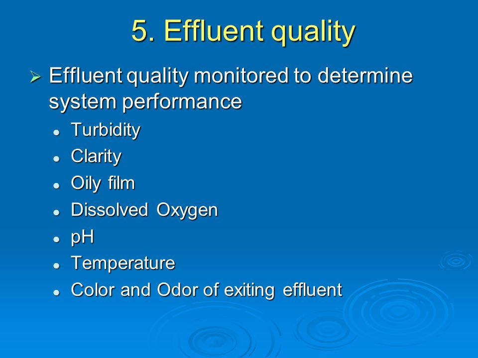 5. Effluent quality  Effluent quality monitored to determine system performance Turbidity Turbidity Clarity Clarity Oily film Oily film Dissolved Oxy