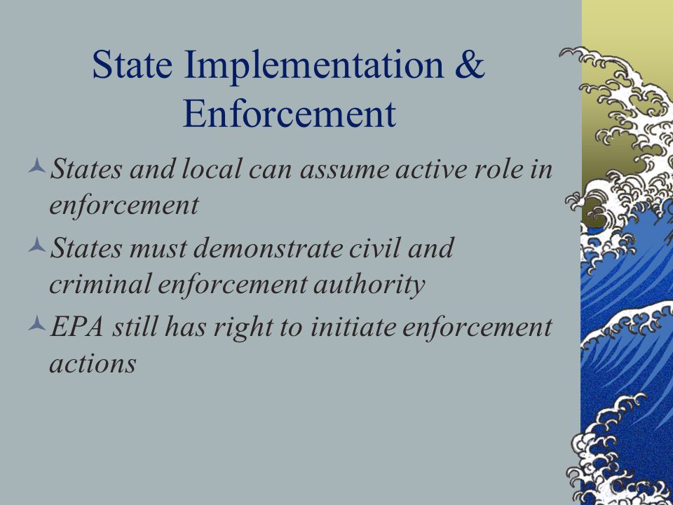 State Implementation & Enforcement States and local can assume active role in enforcement States must demonstrate civil and criminal enforcement authority EPA still has right to initiate enforcement actions