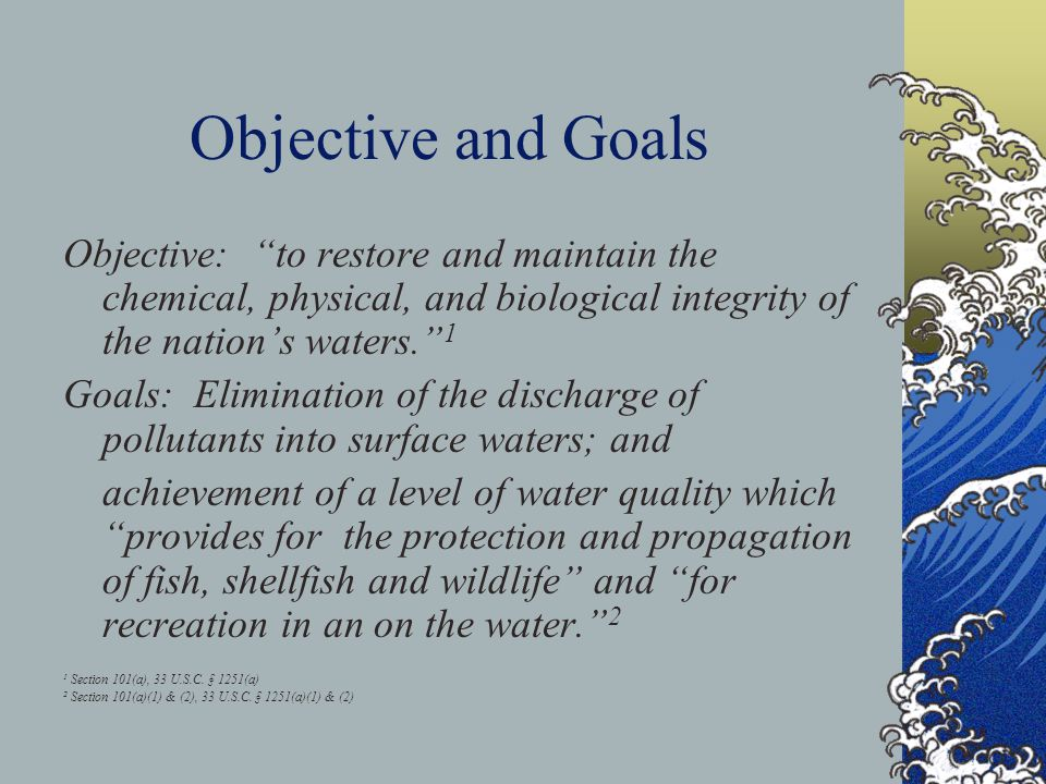 Objective and Goals Objective: to restore and maintain the chemical, physical, and biological integrity of the nation's waters. 1 Goals: Elimination of the discharge of pollutants into surface waters; and achievement of a level of water quality which provides for the protection and propagation of fish, shellfish and wildlife and for recreation in an on the water. 2 1 Section 101(a), 33 U.S.C.