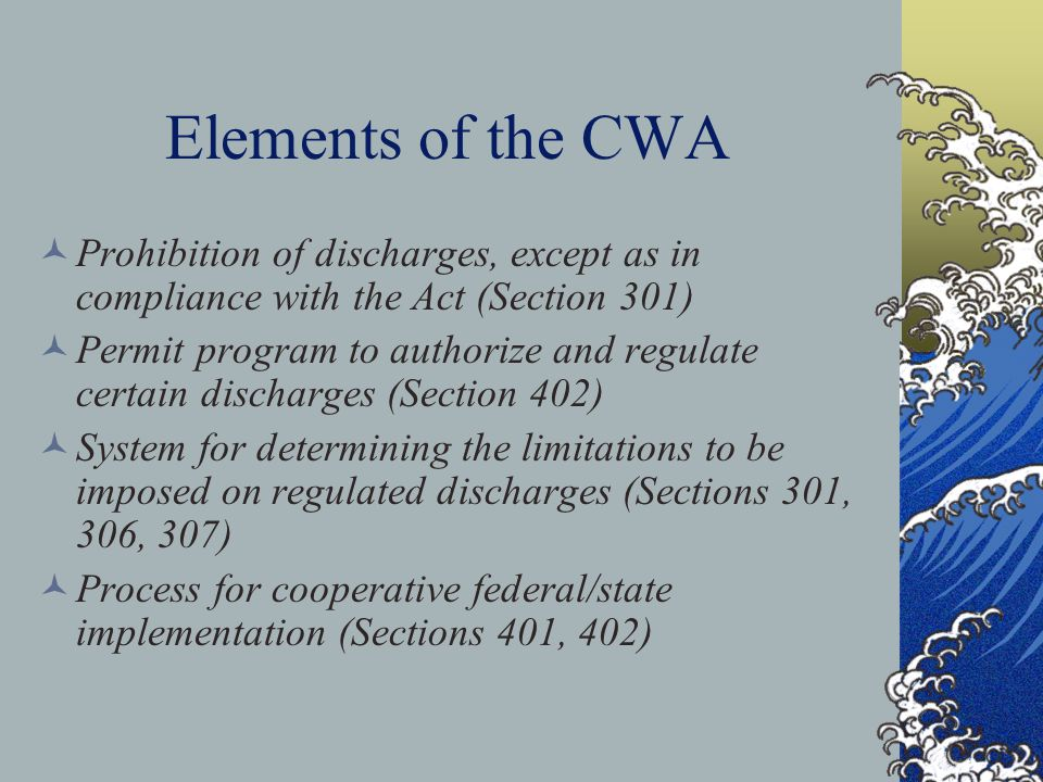 Elements of the CWA Prohibition of discharges, except as in compliance with the Act (Section 301) Permit program to authorize and regulate certain discharges (Section 402) System for determining the limitations to be imposed on regulated discharges (Sections 301, 306, 307) Process for cooperative federal/state implementation (Sections 401, 402)