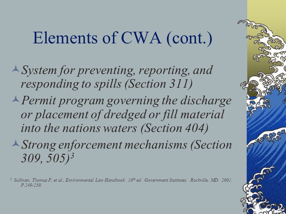 Elements of CWA (cont.) System for preventing, reporting, and responding to spills (Section 311) Permit program governing the discharge or placement of dredged or fill material into the nations waters (Section 404) Strong enforcement mechanisms (Section 309, 505) 3 3 Sullivan, Thomas F, et al., Environmental Law Handbook.