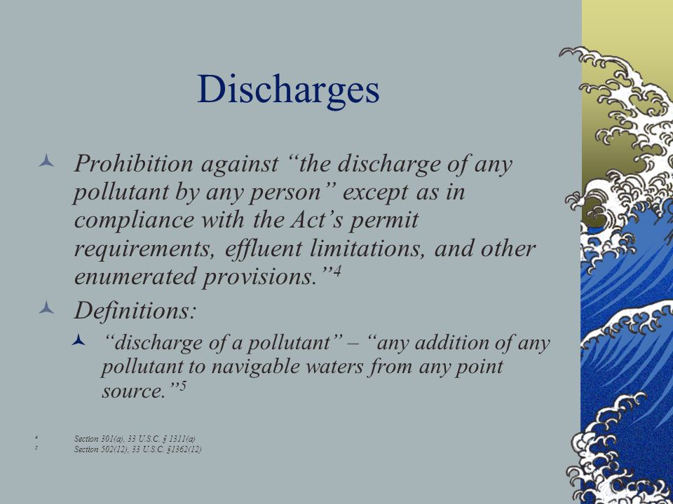 Discharges Prohibition against the discharge of any pollutant by any person except as in compliance with the Act's permit requirements, effluent limitations, and other enumerated provisions. 4 Definitions: discharge of a pollutant – any addition of any pollutant to navigable waters from any point source. 5 4 Section 301(a), 33 U.S.C.