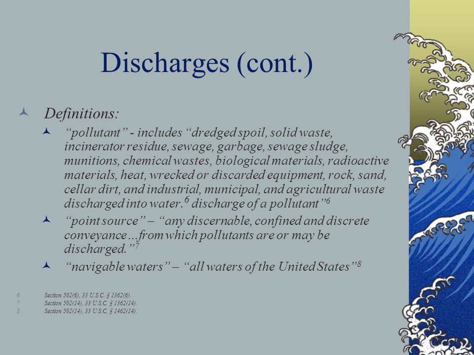 Discharges (cont.) Definitions: pollutant - includes dredged spoil, solid waste, incinerator residue, sewage, garbage, sewage sludge, munitions, chemical wastes, biological materials, radioactive materials, heat, wrecked or discarded equipment, rock, sand, cellar dirt, and industrial, municipal, and agricultural waste discharged into water.