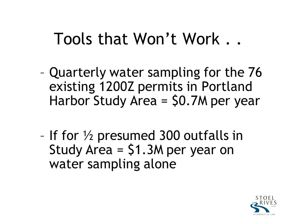–Quarterly water sampling for the 76 existing 1200Z permits in Portland Harbor Study Area = $0.7M per year –If for ½ presumed 300 outfalls in Study Area = $1.3M per year on water sampling alone