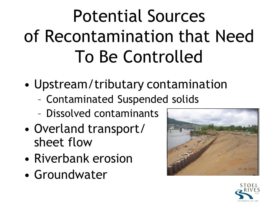 Potential Sources of Recontamination that Need To Be Controlled Upstream/tributary contamination –Contaminated Suspended solids –Dissolved contaminants Overland transport/ sheet flow Riverbank erosion Groundwater