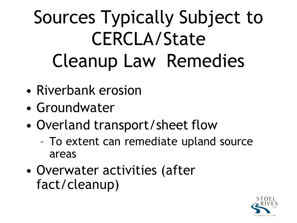 Sources Typically Subject to CERCLA/State Cleanup Law Remedies Riverbank erosion Groundwater Overland transport/sheet flow –To extent can remediate upland source areas Overwater activities (after fact/cleanup)