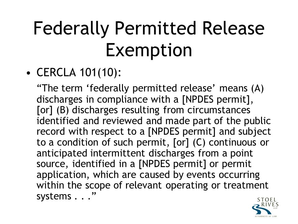 Federally Permitted Release Exemption CERCLA 101(10): The term 'federally permitted release' means (A) discharges in compliance with a [NPDES permit], [or] (B) discharges resulting from circumstances identified and reviewed and made part of the public record with respect to a [NPDES permit] and subject to a condition of such permit, [or] (C) continuous or anticipated intermittent discharges from a point source, identified in a [NPDES permit] or permit application, which are caused by events occurring within the scope of relevant operating or treatment systems...