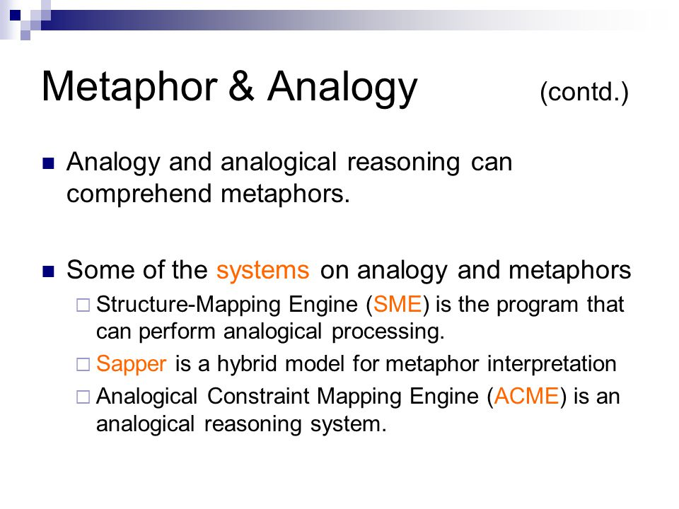 Metaphor & Analogy (contd.) Analogy and analogical reasoning can comprehend metaphors.