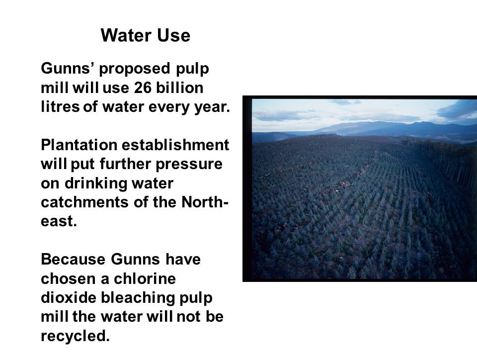 Water Use Gunns' proposed pulp mill will use 26 billion litres of water every year.