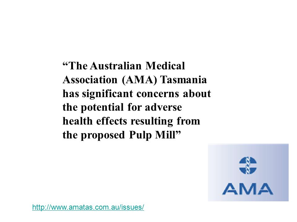 The Australian Medical Association (AMA) Tasmania has significant concerns about the potential for adverse health effects resulting from the proposed Pulp Mill http://www.amatas.com.au/issues/