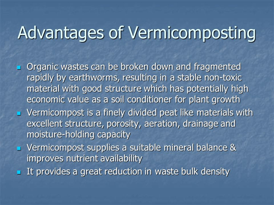 Advantages of Vermicomposting Organic wastes can be broken down and fragmented rapidly by earthworms, resulting in a stable non-toxic material with good structure which has potentially high economic value as a soil conditioner for plant growth Organic wastes can be broken down and fragmented rapidly by earthworms, resulting in a stable non-toxic material with good structure which has potentially high economic value as a soil conditioner for plant growth Vermicompost is a finely divided peat like materials with excellent structure, porosity, aeration, drainage and moisture-holding capacity Vermicompost is a finely divided peat like materials with excellent structure, porosity, aeration, drainage and moisture-holding capacity Vermicompost supplies a suitable mineral balance & improves nutrient availability Vermicompost supplies a suitable mineral balance & improves nutrient availability It provides a great reduction in waste bulk density It provides a great reduction in waste bulk density