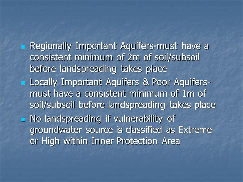Regionally Important Aquifers-must have a consistent minimum of 2m of soil/subsoil before landspreading takes place Regionally Important Aquifers-must have a consistent minimum of 2m of soil/subsoil before landspreading takes place Locally Important Aquifers & Poor Aquifers- must have a consistent minimum of 1m of soil/subsoil before landspreading takes place Locally Important Aquifers & Poor Aquifers- must have a consistent minimum of 1m of soil/subsoil before landspreading takes place No landspreading if vulnerability of groundwater source is classified as Extreme or High within Inner Protection Area No landspreading if vulnerability of groundwater source is classified as Extreme or High within Inner Protection Area