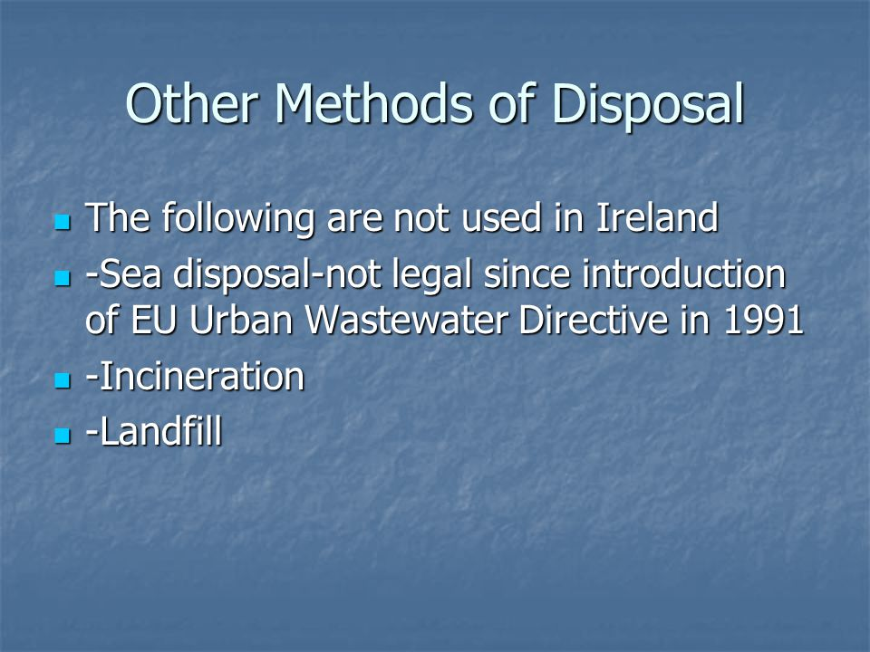 Other Methods of Disposal The following are not used in Ireland The following are not used in Ireland -Sea disposal-not legal since introduction of EU Urban Wastewater Directive in 1991 -Sea disposal-not legal since introduction of EU Urban Wastewater Directive in 1991 -Incineration -Incineration -Landfill -Landfill