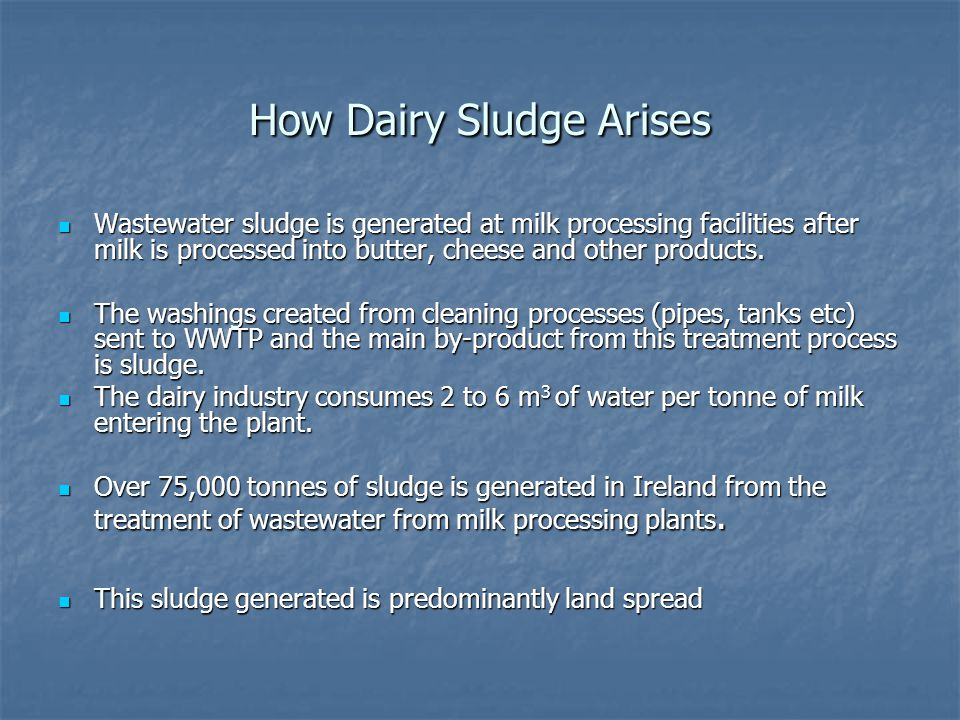 How Dairy Sludge Arises Wastewater sludge is generated at milk processing facilities after milk is processed into butter, cheese and other products.