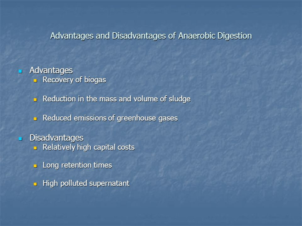 Advantages and Disadvantages of Anaerobic Digestion Advantages Advantages Recovery of biogas Recovery of biogas Reduction in the mass and volume of sludge Reduction in the mass and volume of sludge Reduced emissions of greenhouse gases Reduced emissions of greenhouse gases Disadvantages Disadvantages Relatively high capital costs Relatively high capital costs Long retention times Long retention times High polluted supernatant High polluted supernatant