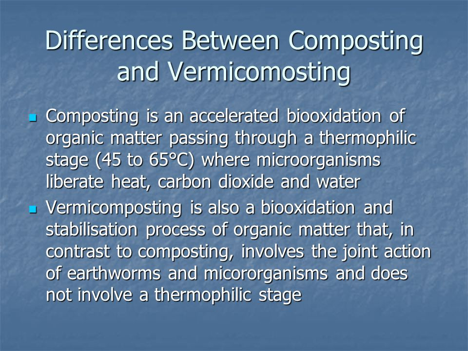 Differences Between Composting and Vermicomosting Composting is an accelerated biooxidation of organic matter passing through a thermophilic stage (45 to 65°C) where microorganisms liberate heat, carbon dioxide and water Composting is an accelerated biooxidation of organic matter passing through a thermophilic stage (45 to 65°C) where microorganisms liberate heat, carbon dioxide and water Vermicomposting is also a biooxidation and stabilisation process of organic matter that, in contrast to composting, involves the joint action of earthworms and micororganisms and does not involve a thermophilic stage Vermicomposting is also a biooxidation and stabilisation process of organic matter that, in contrast to composting, involves the joint action of earthworms and micororganisms and does not involve a thermophilic stage