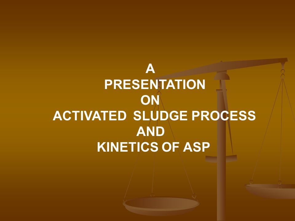A PRESENTATION ON ACTIVATED SLUDGE PROCESS AND KINETICS OF ASP