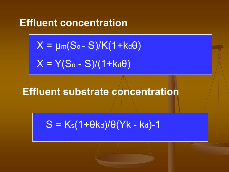 X = μ m (S o - S)/K(1+k d θ) X = Y(S o - S)/(1+k d θ) Effluent concentration Effluent substrate concentration S = K s (1+θk d )/θ(Yk - k d )-1