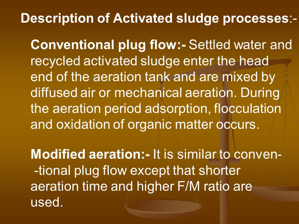 Conventional plug flow:- Settled water and recycled activated sludge enter the head end of the aeration tank and are mixed by diffused air or mechanical aeration.