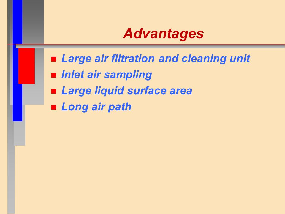 Advantages n Large air filtration and cleaning unit n Inlet air sampling n Large liquid surface area n Long air path