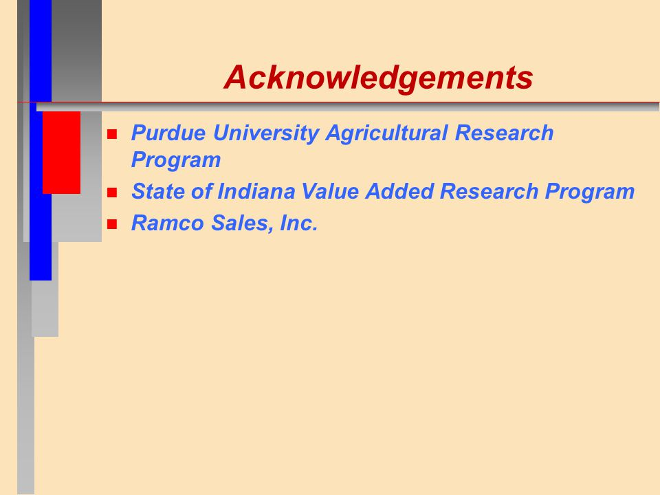 Acknowledgements n Purdue University Agricultural Research Program n State of Indiana Value Added Research Program n Ramco Sales, Inc.