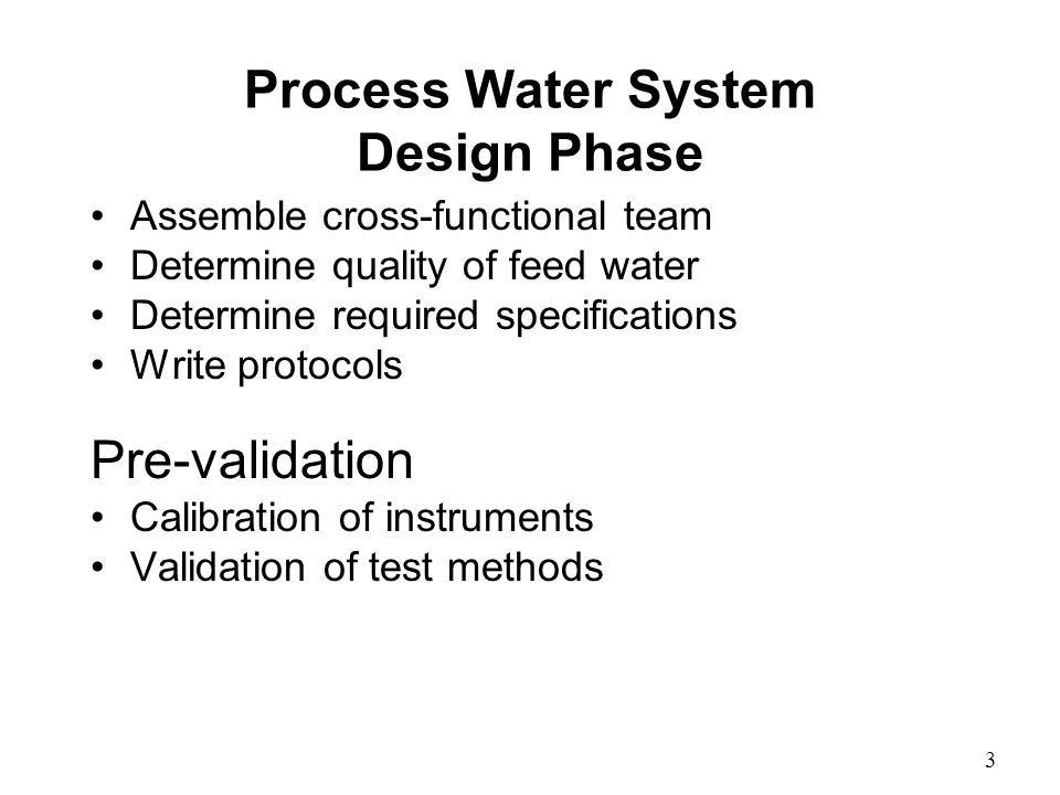 Process Water System Design Phase Assemble cross-functional team Determine quality of feed water Determine required specifications Write protocols Pre