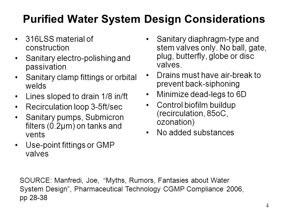 Purified Water System Design Considerations 316LSS material of construction Sanitary electro-polishing and passivation Sanitary clamp fittings or orbital welds Lines sloped to drain 1/8 in/ft Recirculation loop 3-5ft/sec Sanitary pumps, Submicron filters (0.2μm) on tanks and vents Use-point fittings or GMP valves Sanitary diaphragm-type and stem valves only.