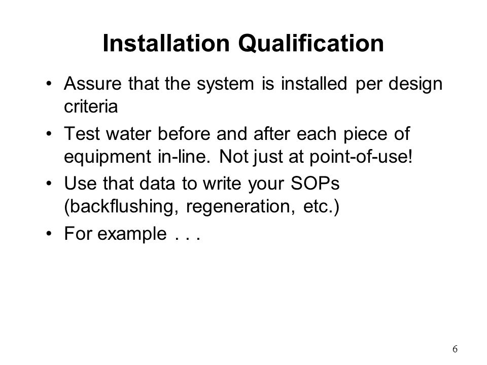 Installation Qualification Assure that the system is installed per design criteria Test water before and after each piece of equipment in-line.