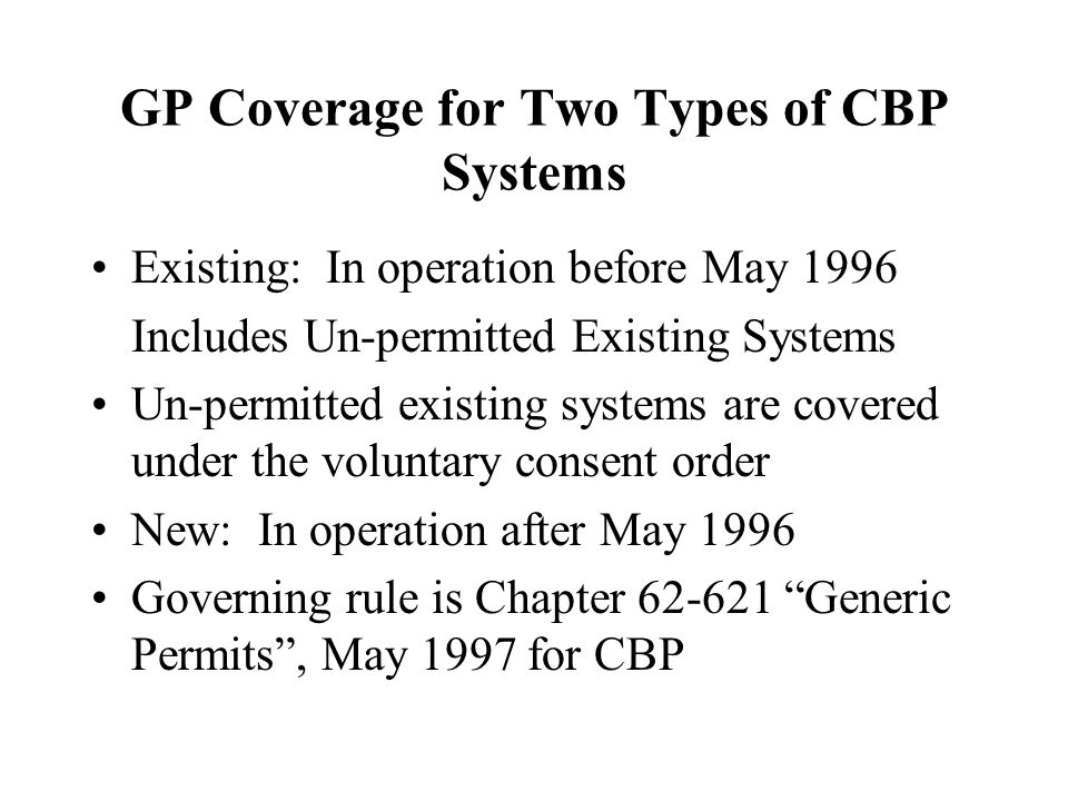 GP Coverage for Two Types of CBP Systems Existing: In operation before May 1996 Includes Un-permitted Existing Systems Un-permitted existing systems are covered under the voluntary consent order New: In operation after May 1996 Governing rule is Chapter 62-621 Generic Permits , May 1997 for CBP