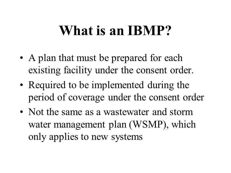 What is an IBMP? A plan that must be prepared for each existing facility under the consent order. Required to be implemented during the period of cove