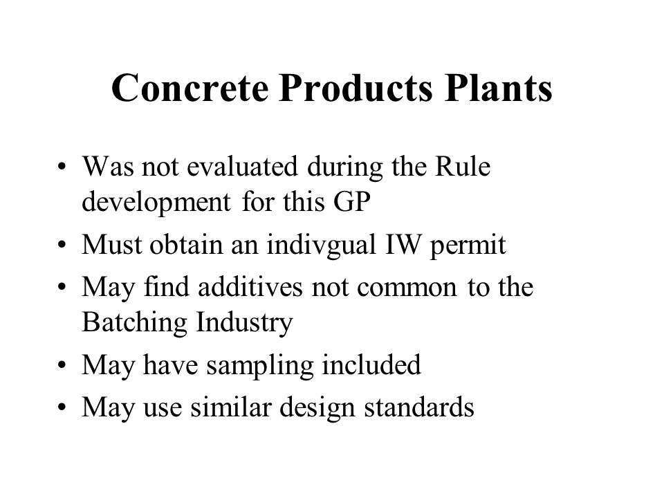 Concrete Products Plants Was not evaluated during the Rule development for this GP Must obtain an indivgual IW permit May find additives not common to