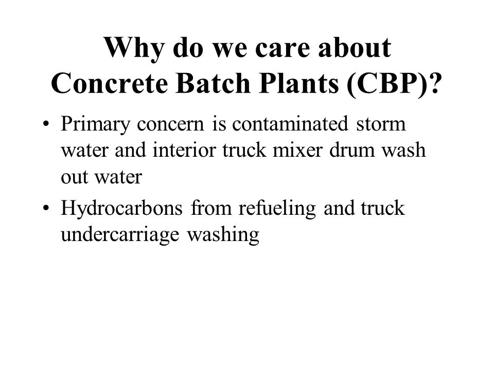 Why do we care about Concrete Batch Plants (CBP)? Primary concern is contaminated storm water and interior truck mixer drum wash out water Hydrocarbon