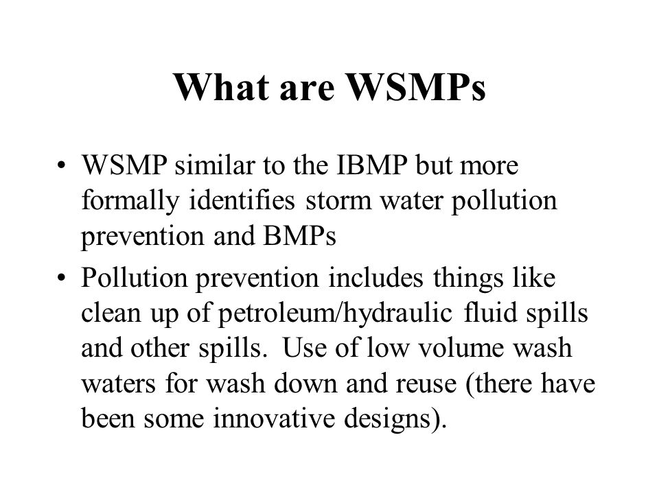 What are WSMPs WSMP similar to the IBMP but more formally identifies storm water pollution prevention and BMPs Pollution prevention includes things like clean up of petroleum/hydraulic fluid spills and other spills.