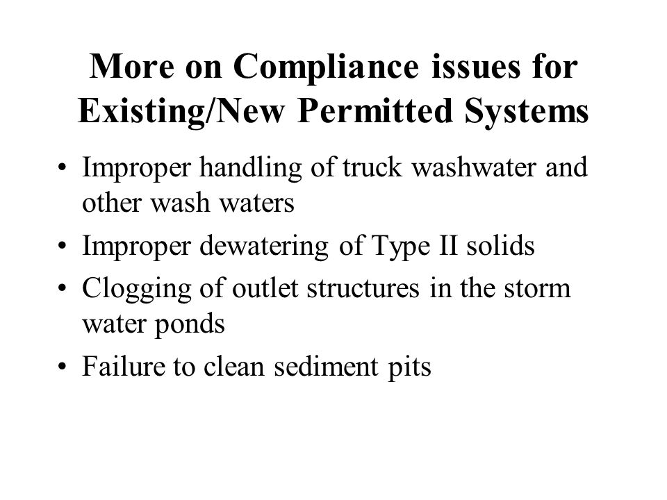 More on Compliance issues for Existing/New Permitted Systems Improper handling of truck washwater and other wash waters Improper dewatering of Type II solids Clogging of outlet structures in the storm water ponds Failure to clean sediment pits