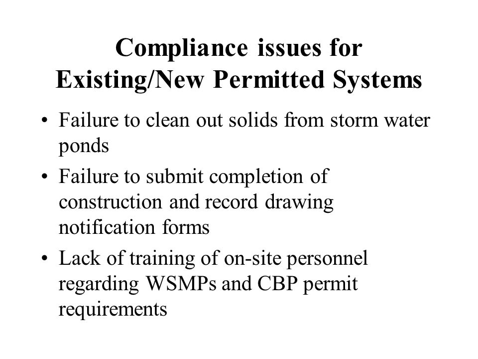 Compliance issues for Existing/New Permitted Systems Failure to clean out solids from storm water ponds Failure to submit completion of construction and record drawing notification forms Lack of training of on-site personnel regarding WSMPs and CBP permit requirements