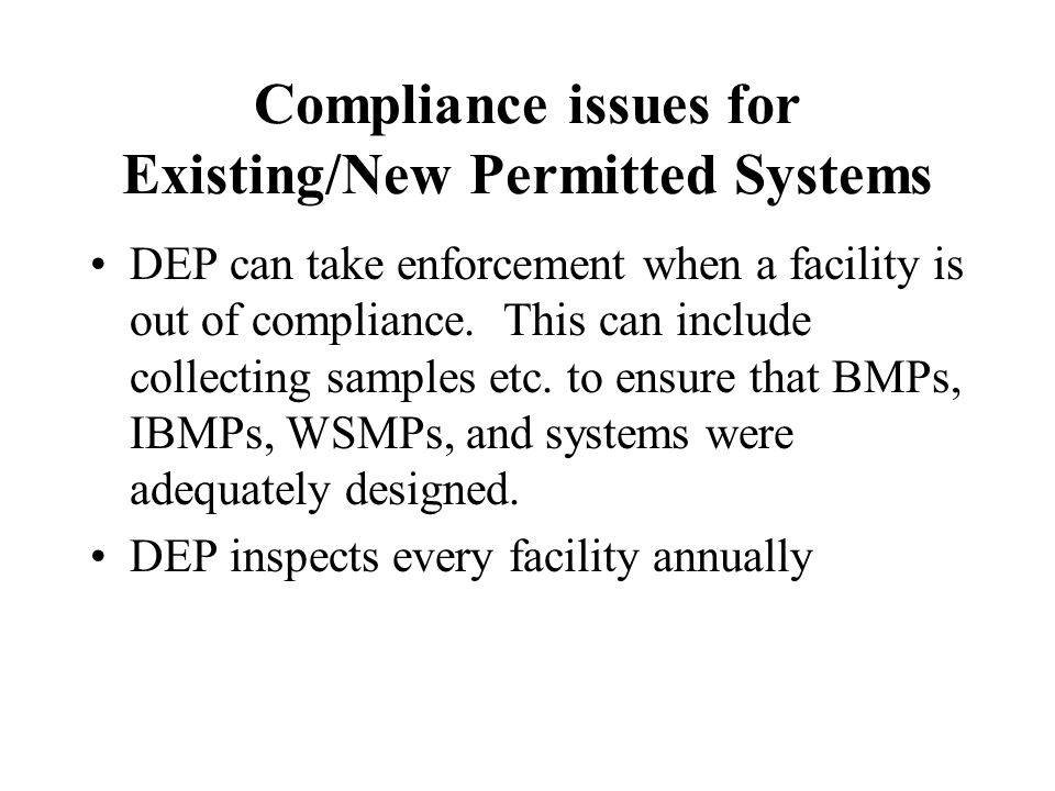 Compliance issues for Existing/New Permitted Systems DEP can take enforcement when a facility is out of compliance. This can include collecting sample