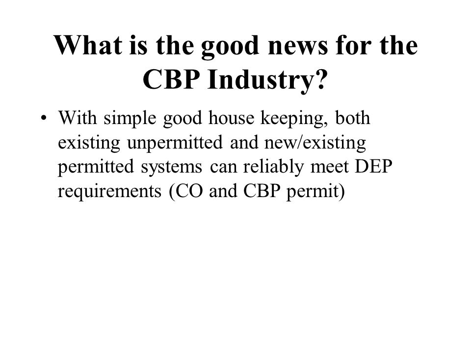 What is the good news for the CBP Industry? With simple good house keeping, both existing unpermitted and new/existing permitted systems can reliably