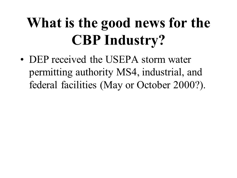What is the good news for the CBP Industry? DEP received the USEPA storm water permitting authority MS4, industrial, and federal facilities (May or Oc